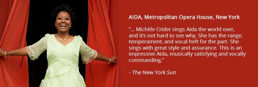 AIDA, Metropolitan Opera House, New York, …Michèle Crider sings Aida the world over, and it's not hard to see why. She has the range, temperament, and vocal heft for the part. She sings with great style and assurance. This is an impressive Aida, musically satisfying and vocally commanding. New York Sun