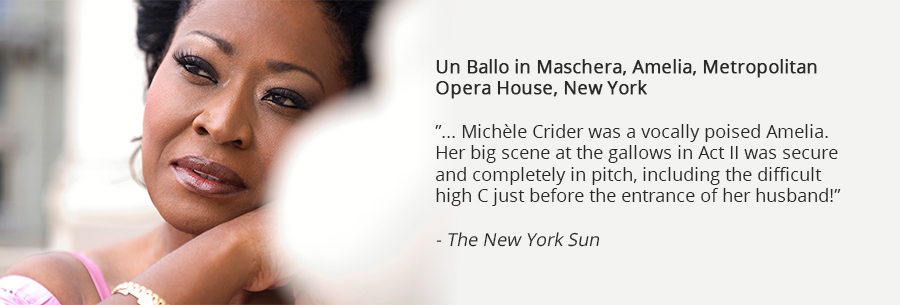 Un Ballo in Maschera, Amelia, Metropolitan Opera House, New York, ... Michèle Crider was a vocally poised Amelia. Her big scene at the gallows in Act II was secure and completely in pitch, including the difficult high C just before the entrance of her husband! The New York Sun