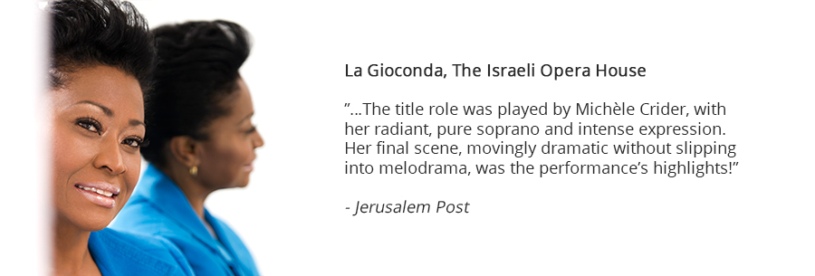 La Gioconda, The Israeli Opera House, …The title role was played by Michèle Crider, with her radiant, pure soprano and intense expression. Her final scene, movingly dramatic without slipping into melodrama, was the performance's highlights! Jerusalem Post
